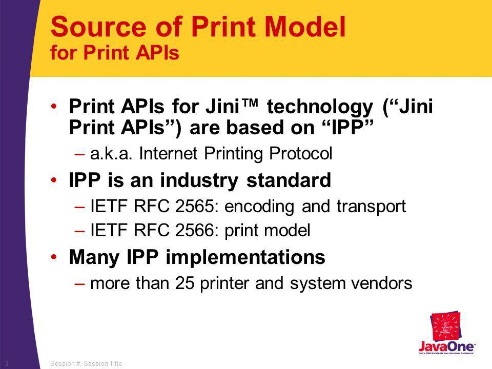 Session #, Session Title3 Source of Print Model for Print APIs Print APIs for Jini technology (Jini Print APIs) are based on IPP –a.k.a. Internet Prin