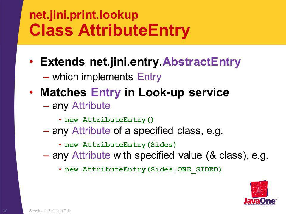 Session #, Session Title30 net.jini.print.lookup Class AttributeEntry Extends net.jini.entry.AbstractEntry –which implements Entry Matches Entry in Lo