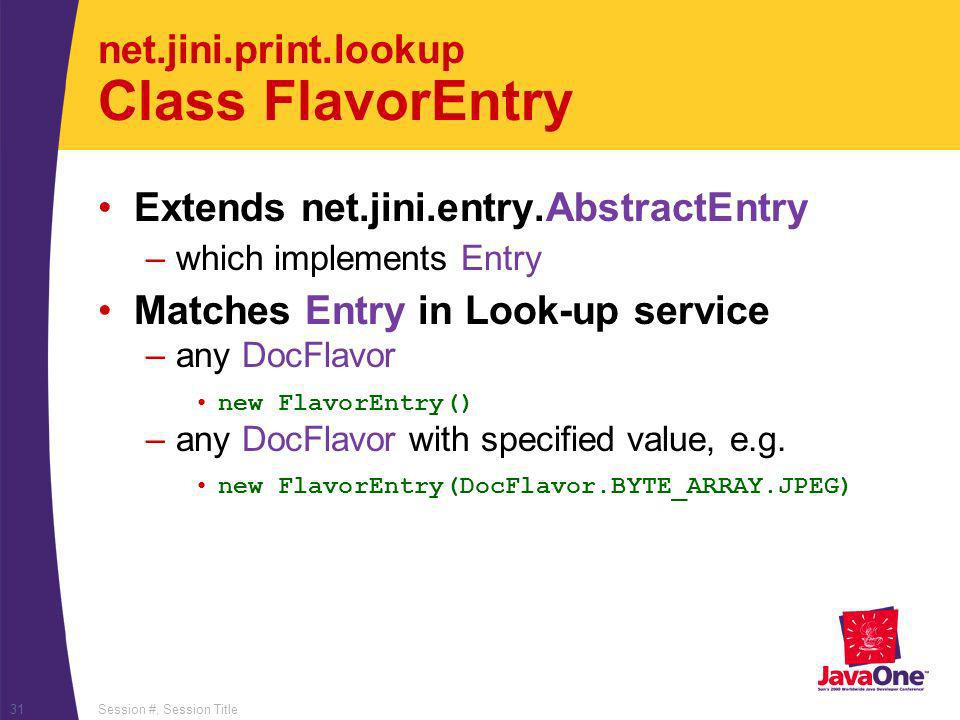 Session #, Session Title31 net.jini.print.lookup Class FlavorEntry Extends net.jini.entry.AbstractEntry –which implements Entry Matches Entry in Look-up service –any DocFlavor new FlavorEntry() –any DocFlavor with specified value, e.g.