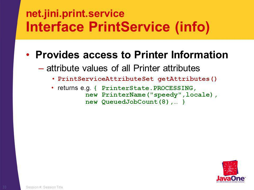 Session #, Session Title33 net.jini.print.service Interface PrintService (info) Provides access to Printer Information –attribute values of all Printe