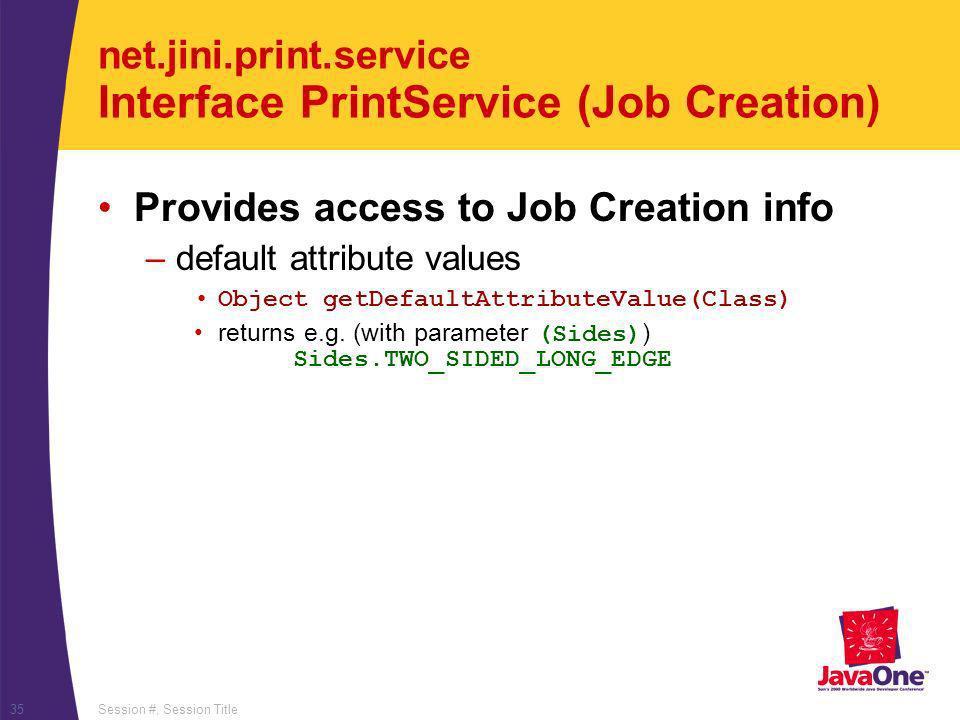 Session #, Session Title35 net.jini.print.service Interface PrintService (Job Creation) Provides access to Job Creation info –default attribute values Object getDefaultAttributeValue(Class) returns e.g.