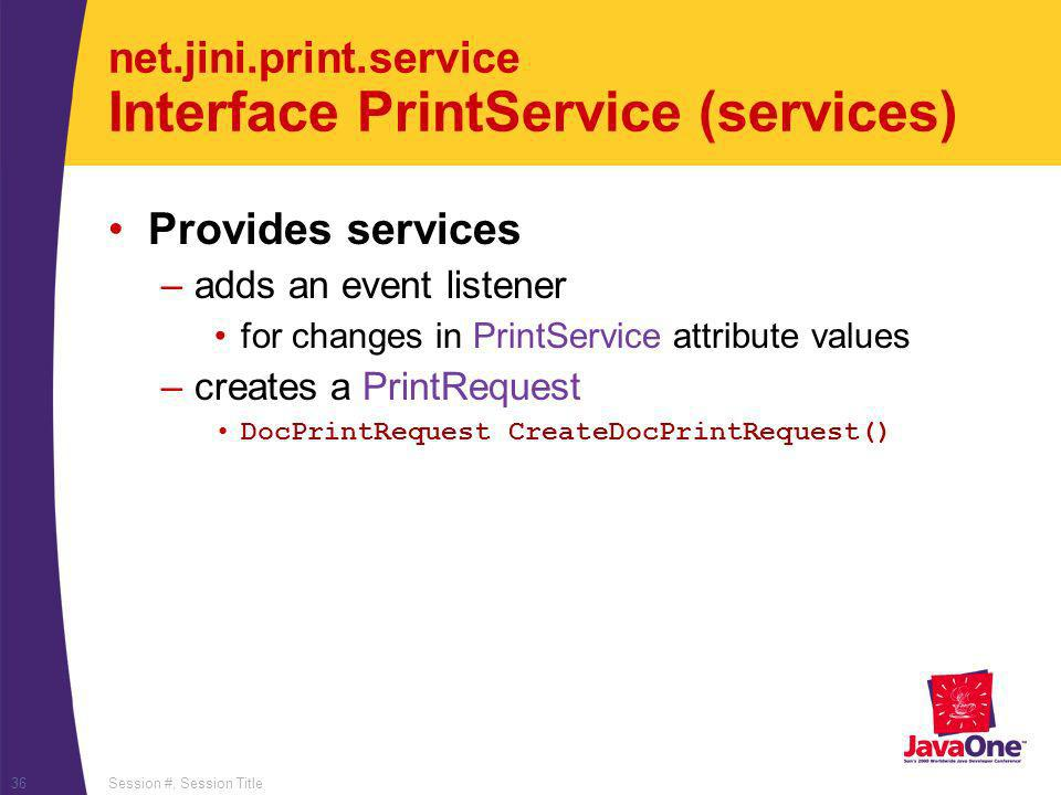 Session #, Session Title36 net.jini.print.service Interface PrintService (services) Provides services –adds an event listener for changes in PrintServ