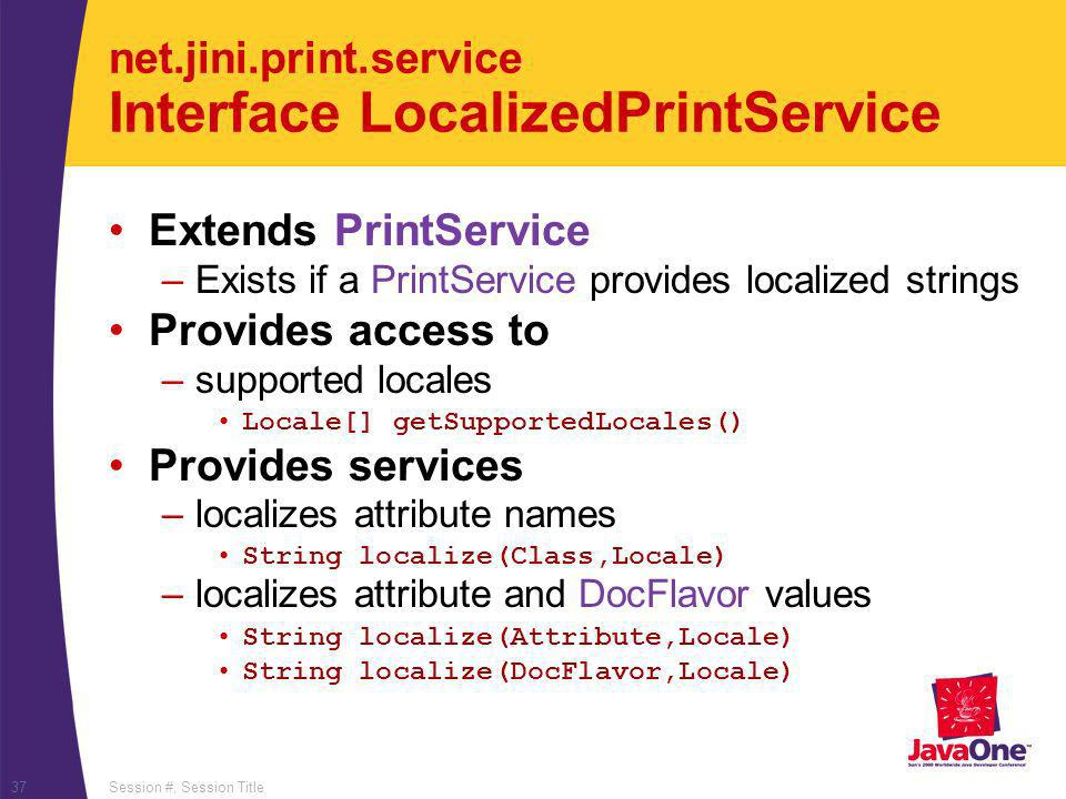 Session #, Session Title37 net.jini.print.service Interface LocalizedPrintService Extends PrintService –Exists if a PrintService provides localized strings Provides access to –supported locales Locale[] getSupportedLocales() Provides services –localizes attribute names String localize(Class,Locale) –localizes attribute and DocFlavor values String localize(Attribute,Locale) String localize(DocFlavor,Locale)
