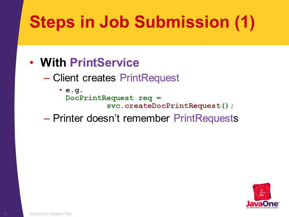 Session #, Session Title39 Steps in Job Submission (1) With PrintService –Client creates PrintRequest e.g.