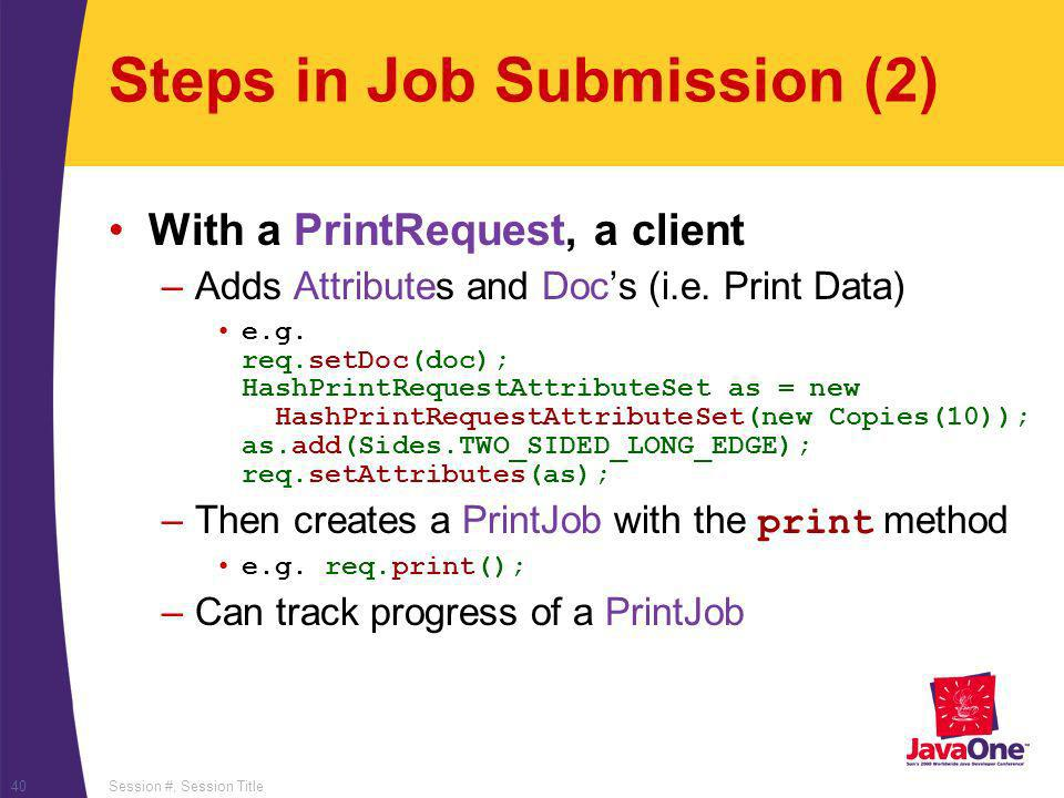 Session #, Session Title40 Steps in Job Submission (2) With a PrintRequest, a client –Adds Attributes and Docs (i.e. Print Data) e.g. req.setDoc(doc);