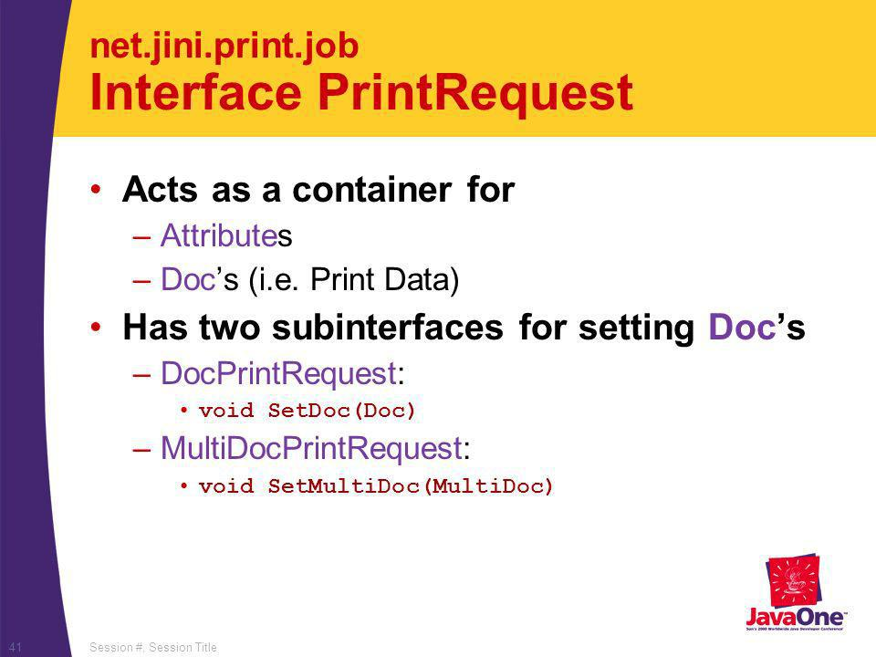 Session #, Session Title41 net.jini.print.job Interface PrintRequest Acts as a container for –Attributes –Docs (i.e.