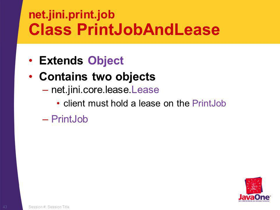 Session #, Session Title43 net.jini.print.job Class PrintJobAndLease Extends Object Contains two objects –net.jini.core.lease.Lease client must hold a lease on the PrintJob –PrintJob