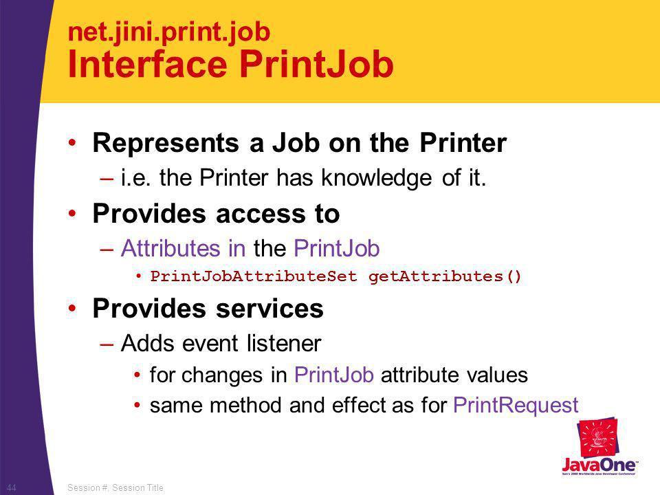 Session #, Session Title44 net.jini.print.job Interface PrintJob Represents a Job on the Printer –i.e.