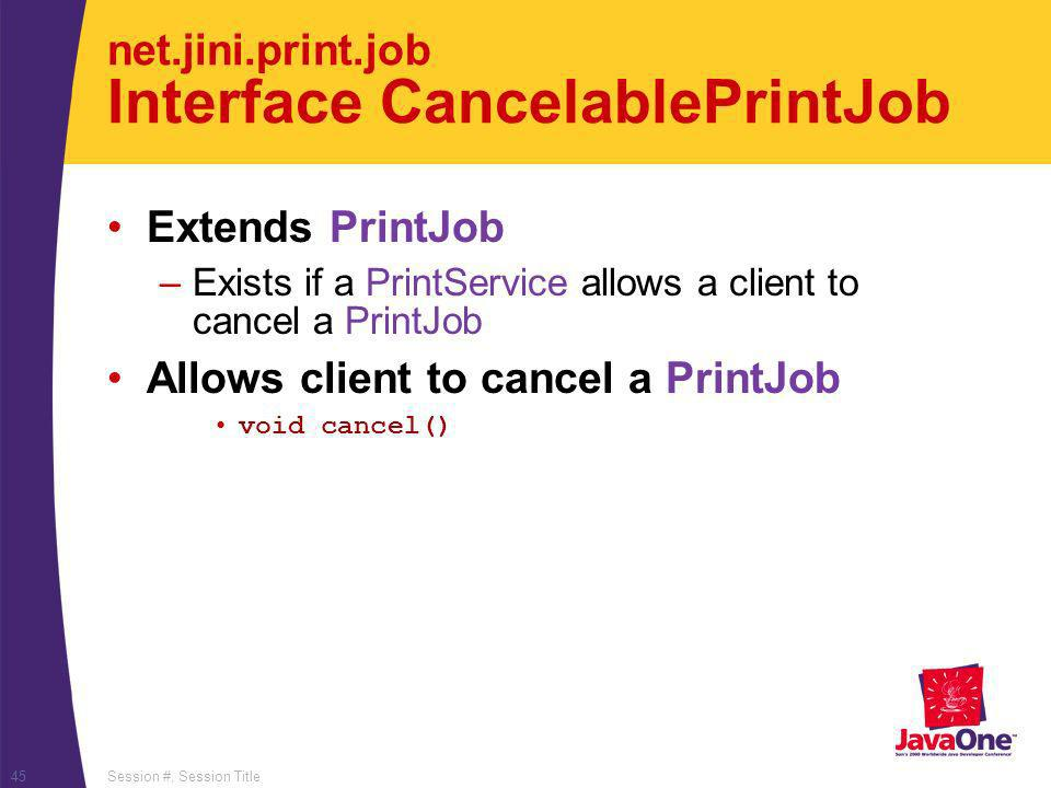 Session #, Session Title45 net.jini.print.job Interface CancelablePrintJob Extends PrintJob –Exists if a PrintService allows a client to cancel a Prin