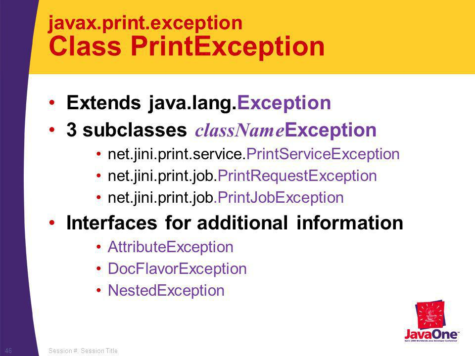 Session #, Session Title46 javax.print.exception Class PrintException Extends java.lang.Exception 3 subclasses className Exception net.jini.print.serv