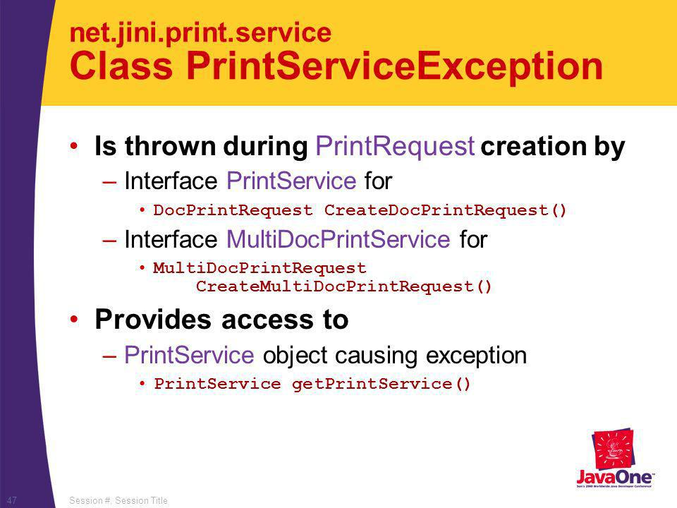 Session #, Session Title47 net.jini.print.service Class PrintServiceException Is thrown during PrintRequest creation by –Interface PrintService for Do
