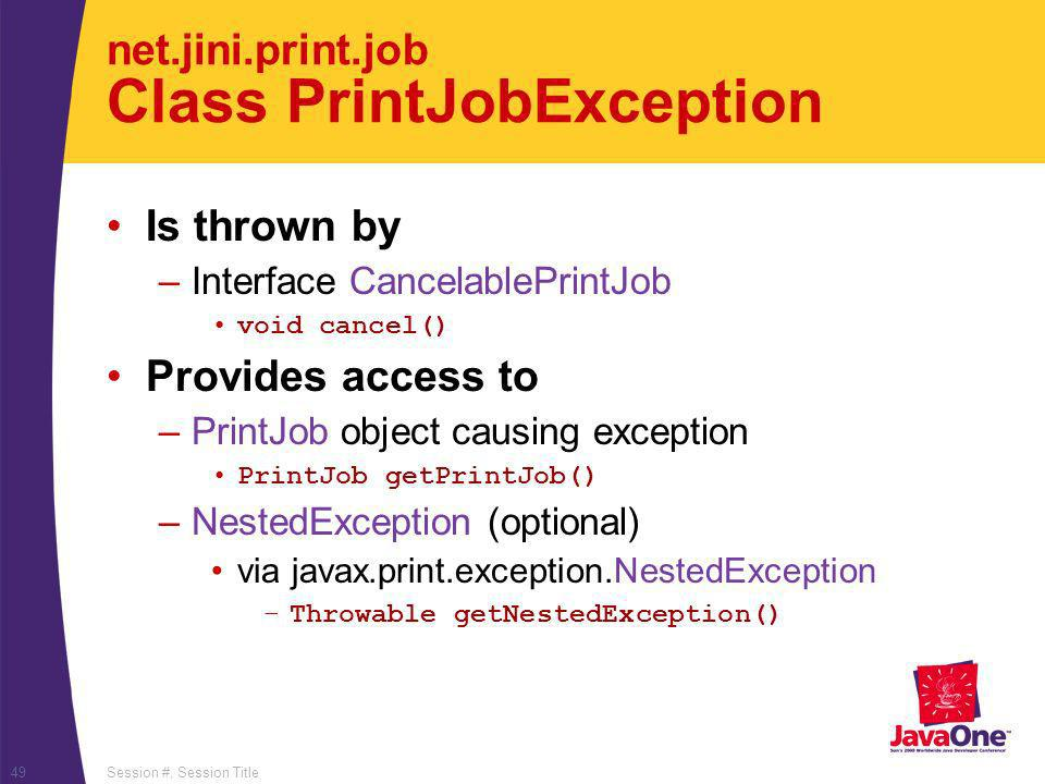 Session #, Session Title49 net.jini.print.job Class PrintJobException Is thrown by –Interface CancelablePrintJob void cancel() Provides access to –PrintJob object causing exception PrintJob getPrintJob() –NestedException (optional) via javax.print.exception.NestedException –Throwable getNestedException()