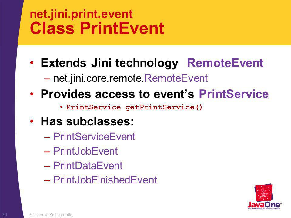 Session #, Session Title51 net.jini.print.event Class PrintEvent Extends Jini technology RemoteEvent –net.jini.core.remote.RemoteEvent Provides access to events PrintService PrintService getPrintService() Has subclasses: –PrintServiceEvent –PrintJobEvent –PrintDataEvent –PrintJobFinishedEvent