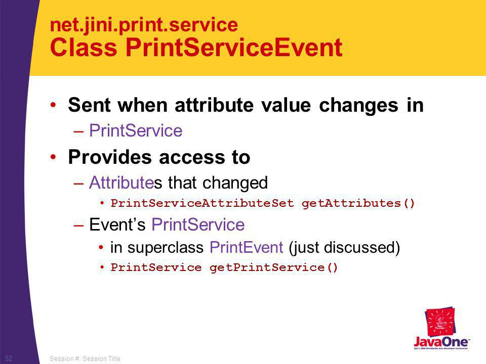 Session #, Session Title52 net.jini.print.service Class PrintServiceEvent Sent when attribute value changes in –PrintService Provides access to –Attributes that changed PrintServiceAttributeSet getAttributes() –Events PrintService in superclass PrintEvent (just discussed) PrintService getPrintService()