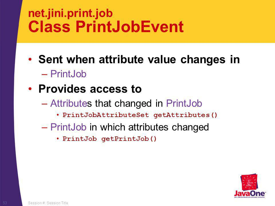 Session #, Session Title53 net.jini.print.job Class PrintJobEvent Sent when attribute value changes in –PrintJob Provides access to –Attributes that changed in PrintJob PrintJobAttributeSet getAttributes() –PrintJob in which attributes changed PrintJob getPrintJob()