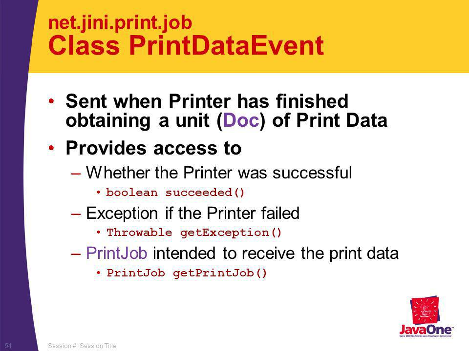 Session #, Session Title54 net.jini.print.job Class PrintDataEvent Sent when Printer has finished obtaining a unit (Doc) of Print Data Provides access to –Whether the Printer was successful boolean succeeded() –Exception if the Printer failed Throwable getException() –PrintJob intended to receive the print data PrintJob getPrintJob()
