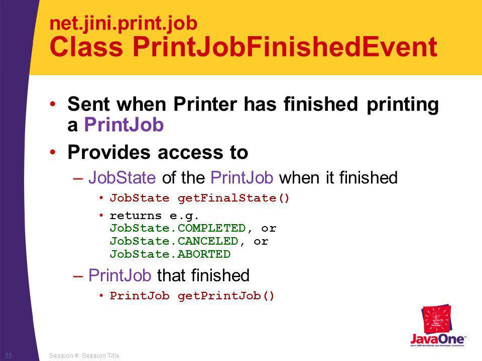 Session #, Session Title55 net.jini.print.job Class PrintJobFinishedEvent Sent when Printer has finished printing a PrintJob Provides access to –JobState of the PrintJob when it finished JobState getFinalState() returns e.g.