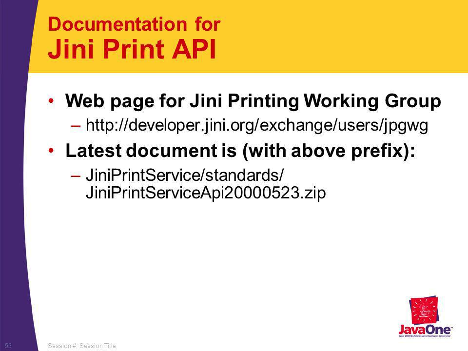 Session #, Session Title56 Documentation for Jini Print API Web page for Jini Printing Working Group –http://developer.jini.org/exchange/users/jpgwg L