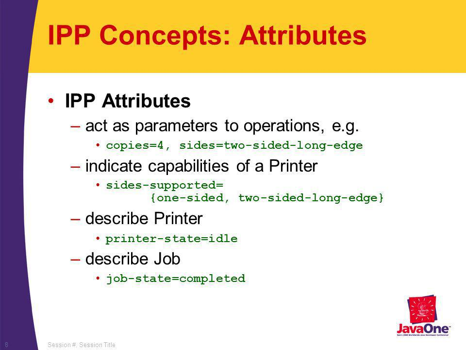 Session #, Session Title8 IPP Concepts: Attributes IPP Attributes –act as parameters to operations, e.g. copies=4, sides=two-sided-long-edge –indicate