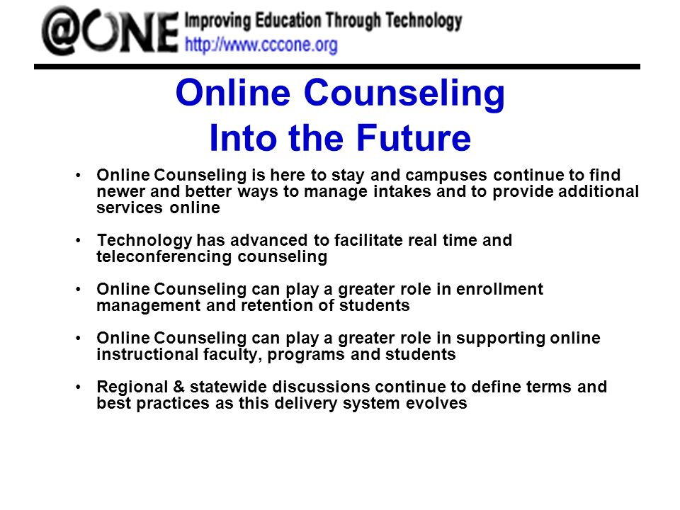 Online Counseling Into the Future Online Counseling is here to stay and campuses continue to find newer and better ways to manage intakes and to provide additional services online Technology has advanced to facilitate real time and teleconferencing counseling Online Counseling can play a greater role in enrollment management and retention of students Online Counseling can play a greater role in supporting online instructional faculty, programs and students Regional & statewide discussions continue to define terms and best practices as this delivery system evolves