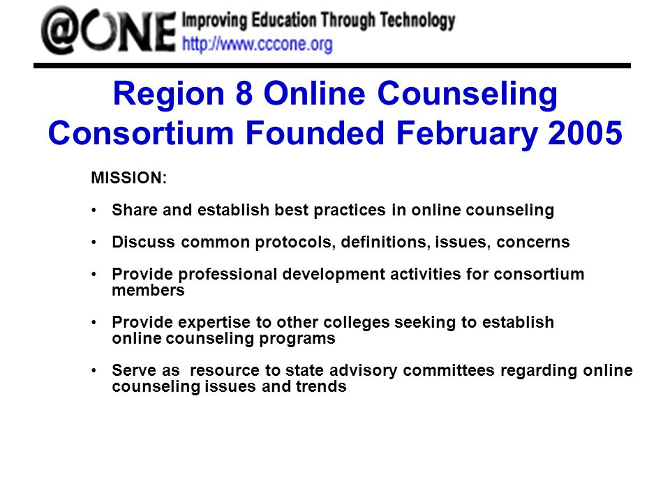 Region 8 Online Counseling Consortium Founded February 2005 MISSION: Share and establish best practices in online counseling Discuss common protocols, definitions, issues, concerns Provide professional development activities for consortium members Provide expertise to other colleges seeking to establish online counseling programs Serve as resource to state advisory committees regarding online counseling issues and trends