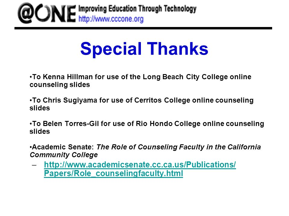 Special Thanks To Kenna Hillman for use of the Long Beach City College online counseling slides To Chris Sugiyama for use of Cerritos College online counseling slides To Belen Torres-Gil for use of Rio Hondo College online counseling slides Academic Senate: The Role of Counseling Faculty in the California Community College –http://www.academicsenate.cc.ca.us/Publications/ Papers/Role_counselingfaculty.htmlhttp://www.academicsenate.cc.ca.us/Publications/