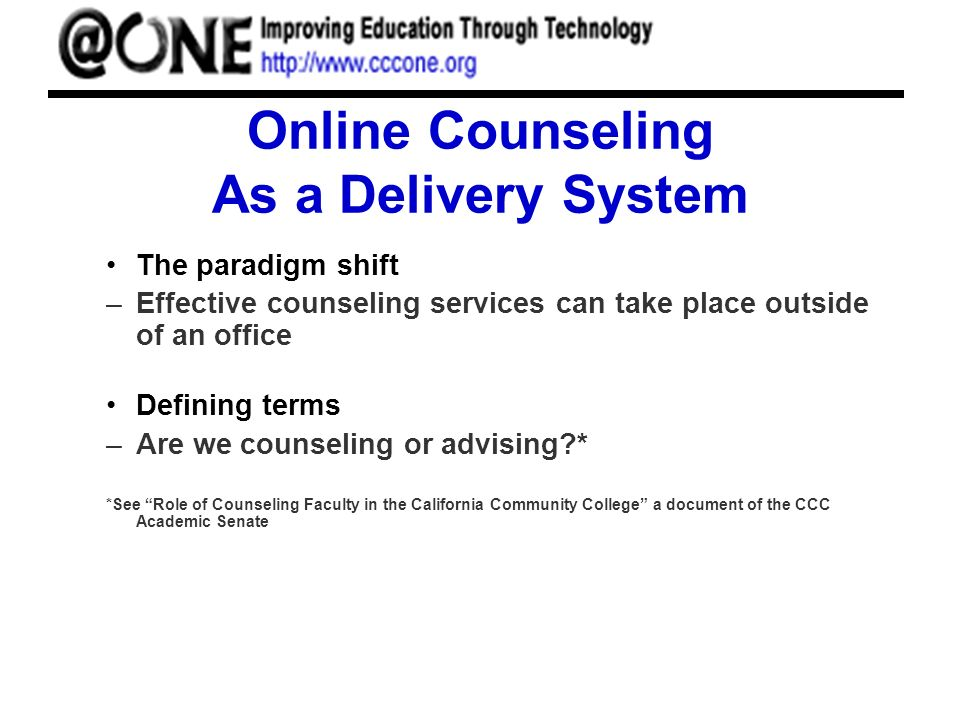 Online Counseling As a Delivery System The paradigm shift –Effective counseling services can take place outside of an office Defining terms –Are we counseling or advising * *See Role of Counseling Faculty in the California Community College a document of the CCC Academic Senate