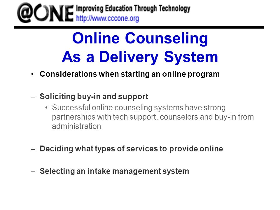Online Counseling As a Delivery System Considerations when starting an online program –Soliciting buy-in and support Successful online counseling systems have strong partnerships with tech support, counselors and buy-in from administration –Deciding what types of services to provide online –Selecting an intake management system