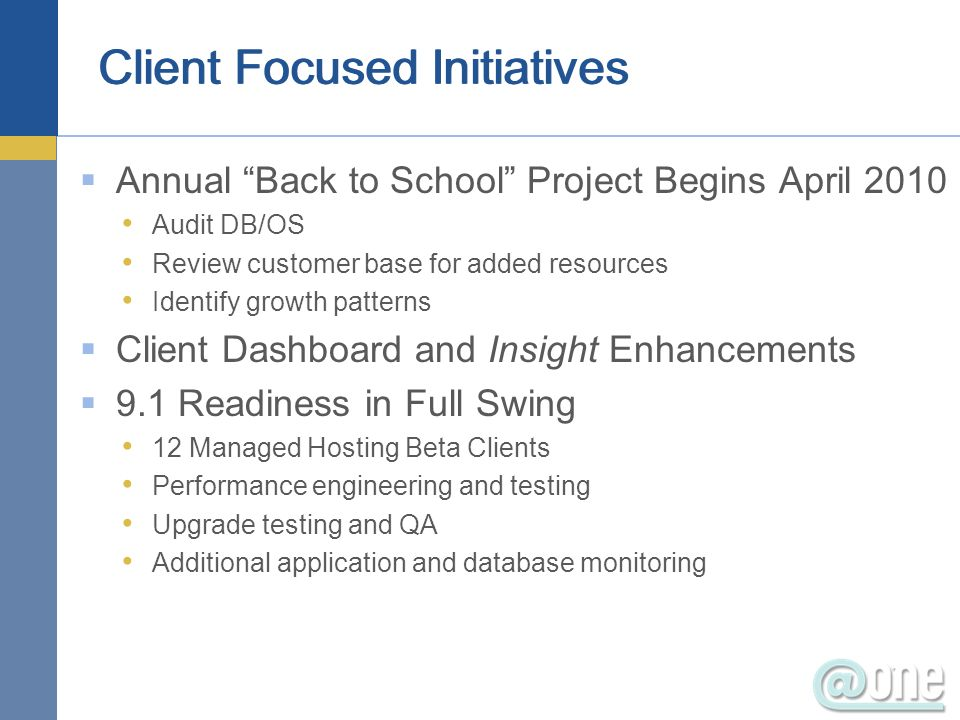 Annual Back to School Project Begins April 2010 Audit DB/OS Review customer base for added resources Identify growth patterns Client Dashboard and Ins