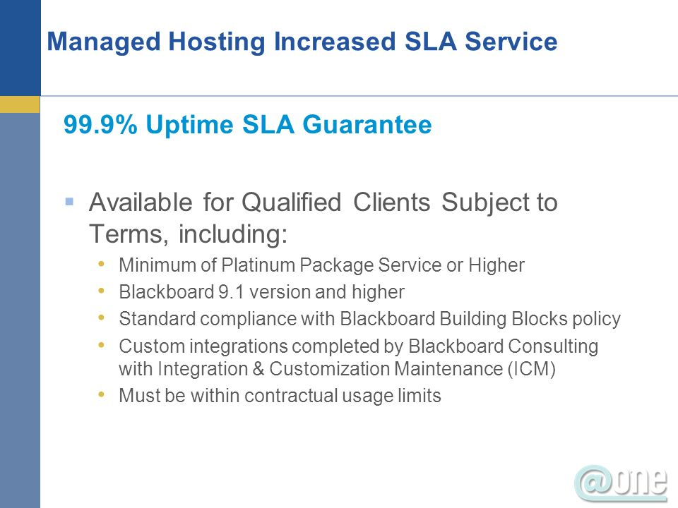 99.9% Uptime SLA Guarantee Available for Qualified Clients Subject to Terms, including: Minimum of Platinum Package Service or Higher Blackboard 9.1 v