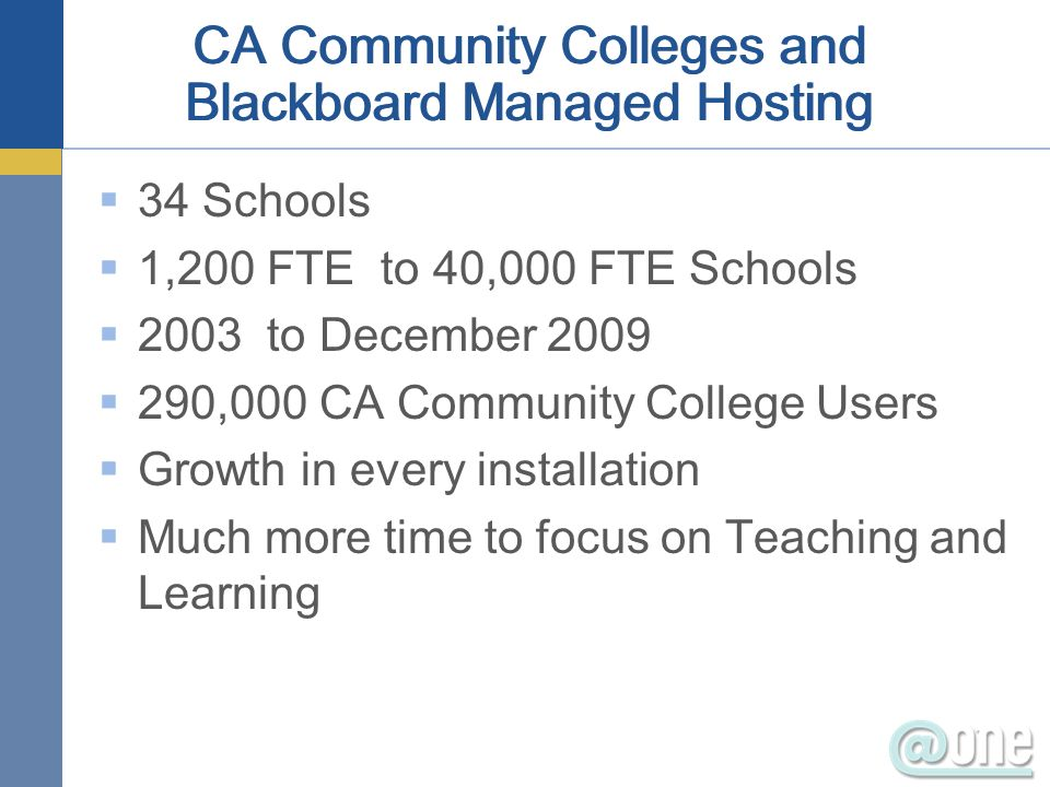 34 Schools 1,200 FTE to 40,000 FTE Schools 2003 to December 2009 290,000 CA Community College Users Growth in every installation Much more time to foc