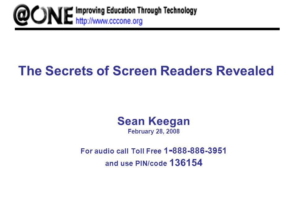 The Secrets of Screen Readers Revealed Sean Keegan February 28, 2008 For audio call Toll Free 1 - 888-886-3951 and use PIN/code 136154