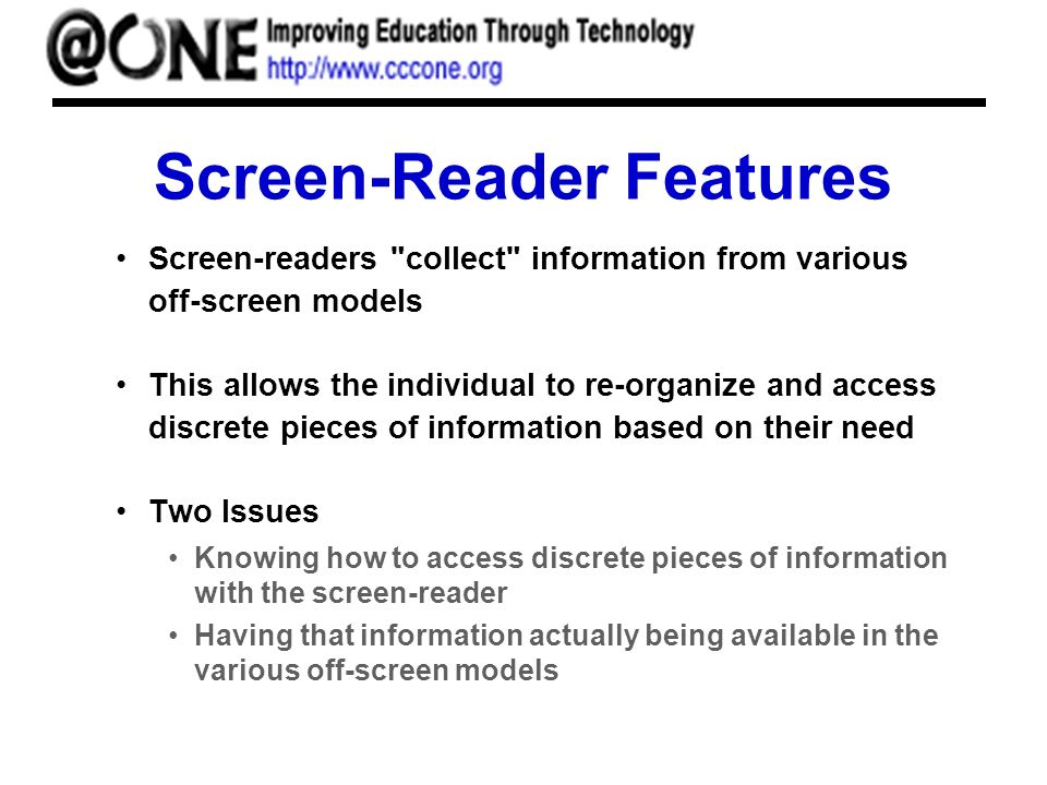 Screen-Reader Features Screen-readers collect information from various off-screen models This allows the individual to re-organize and access discrete pieces of information based on their need Two Issues Knowing how to access discrete pieces of information with the screen-reader Having that information actually being available in the various off-screen models