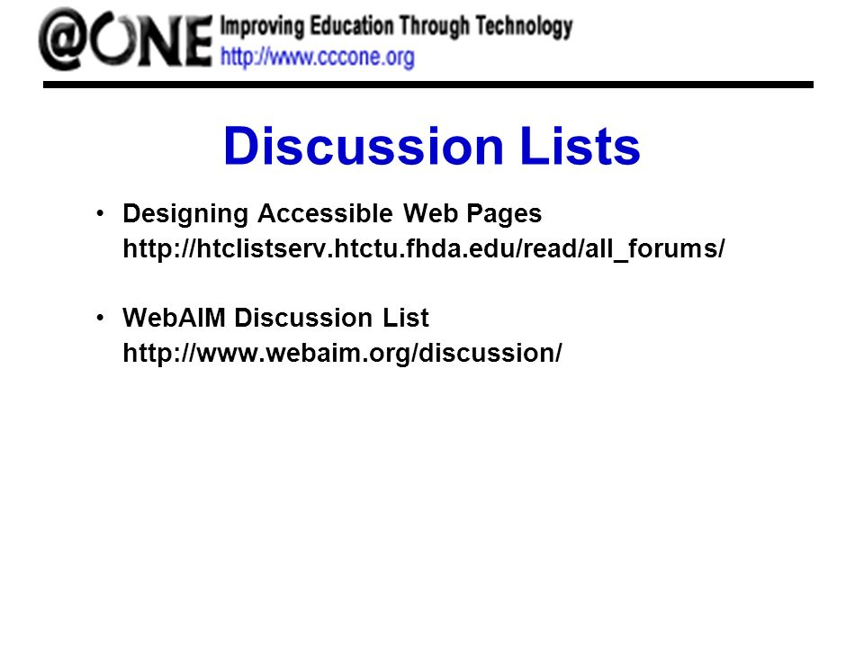 Discussion Lists Designing Accessible Web Pages http://htclistserv.htctu.fhda.edu/read/all_forums/ WebAIM Discussion List http://www.webaim.org/discussion/