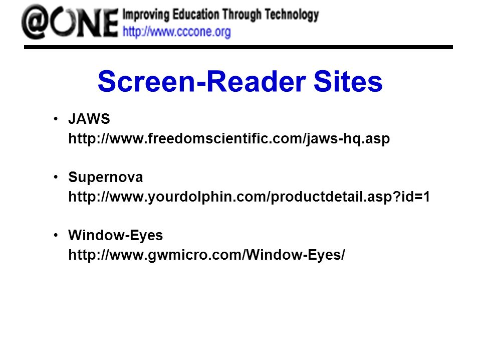 Screen-Reader Sites JAWS http://www.freedomscientific.com/jaws-hq.asp Supernova http://www.yourdolphin.com/productdetail.asp id=1 Window-Eyes http://www.gwmicro.com/Window-Eyes/