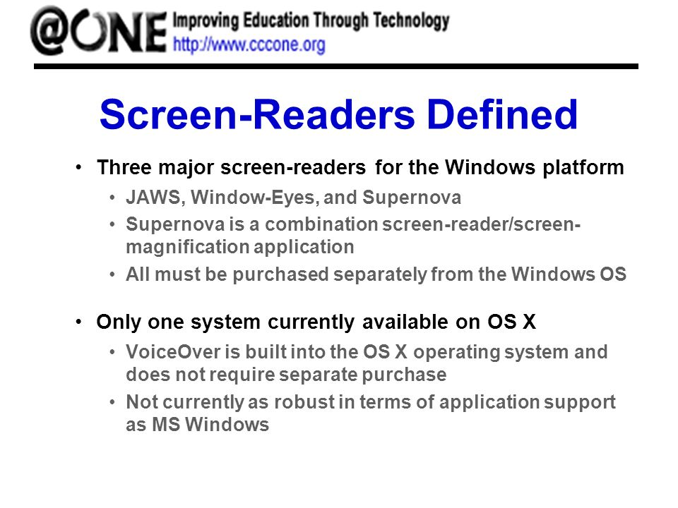 Screen-Readers Defined Three major screen-readers for the Windows platform JAWS, Window-Eyes, and Supernova Supernova is a combination screen-reader/screen- magnification application All must be purchased separately from the Windows OS Only one system currently available on OS X VoiceOver is built into the OS X operating system and does not require separate purchase Not currently as robust in terms of application support as MS Windows