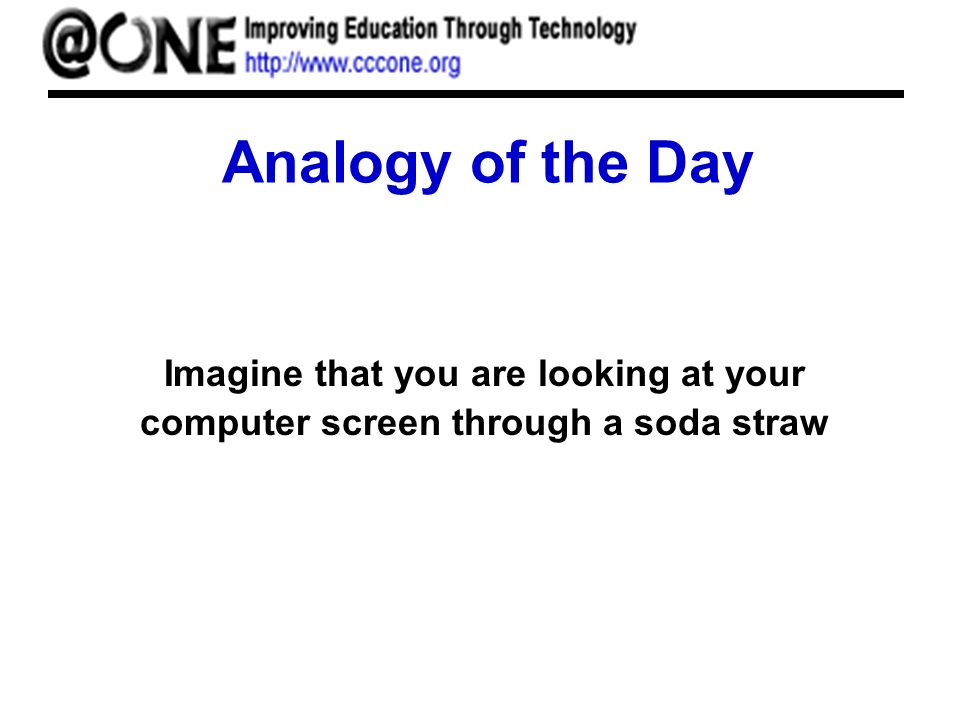 Analogy of the Day Imagine that you are looking at your computer screen through a soda straw