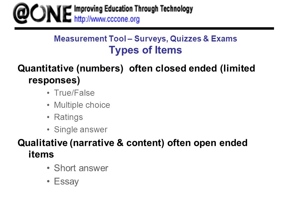 Measurement Tool – Surveys, Quizzes & Exams Types of Items Quantitative (numbers) often closed ended (limited responses) True/False Multiple choice Ra