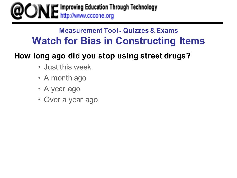 Measurement Tool - Quizzes & Exams Watch for Bias in Constructing Items How long ago did you stop using street drugs? Just this week A month ago A yea