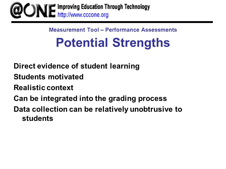 Measurement Tool – Performance Assessments Potential Strengths Direct evidence of student learning Students motivated Realistic context Can be integrated into the grading process Data collection can be relatively unobtrusive to students