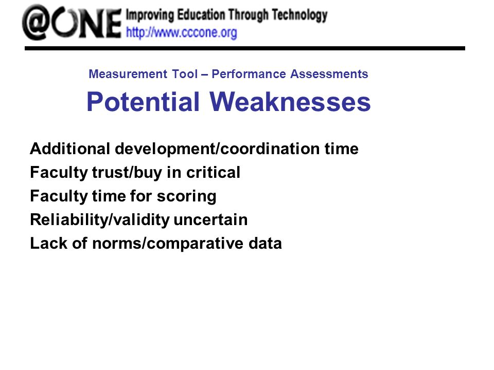Measurement Tool – Performance Assessments Potential Weaknesses Additional development/coordination time Faculty trust/buy in critical Faculty time for scoring Reliability/validity uncertain Lack of norms/comparative data