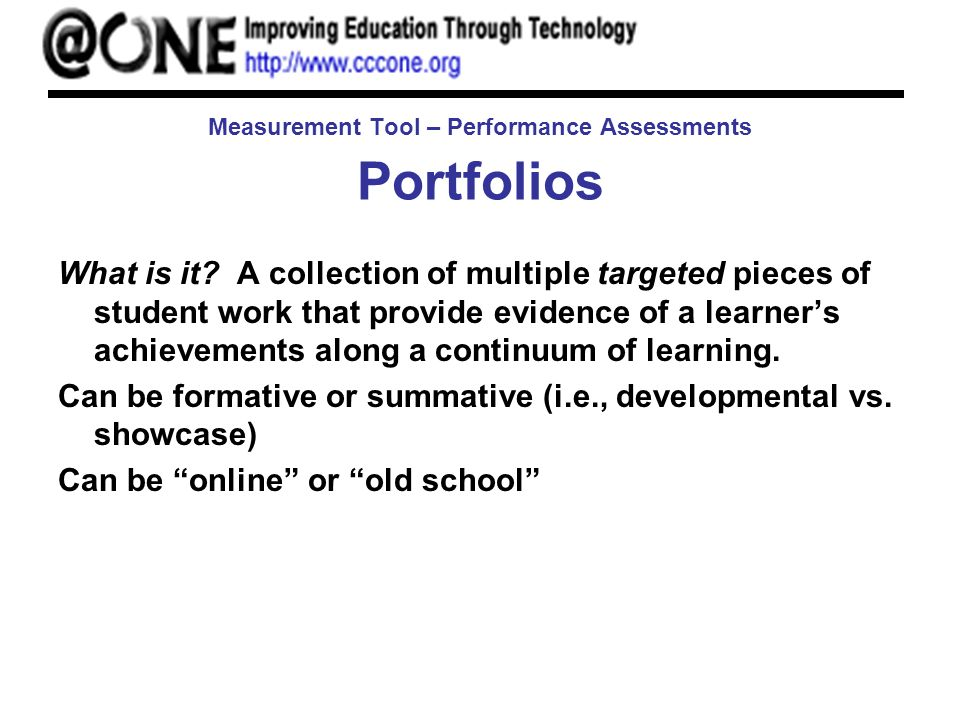 Measurement Tool – Performance Assessments Portfolios What is it? A collection of multiple targeted pieces of student work that provide evidence of a