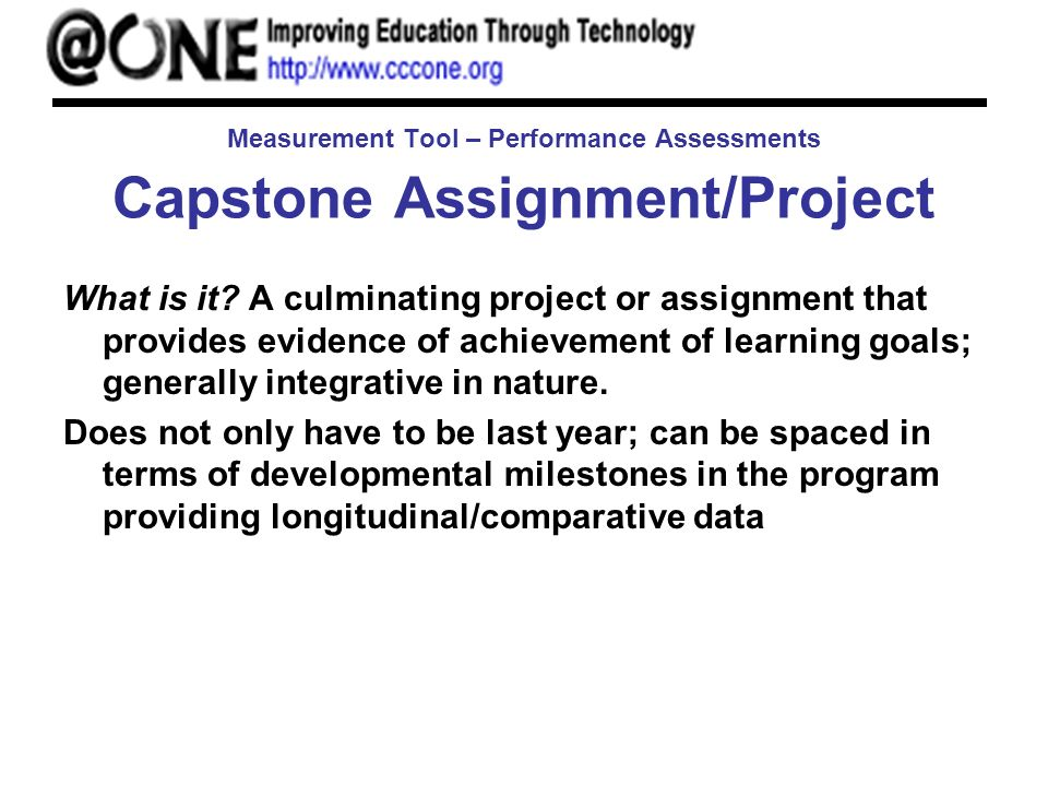 Measurement Tool – Performance Assessments Capstone Assignment/Project What is it? A culminating project or assignment that provides evidence of achie