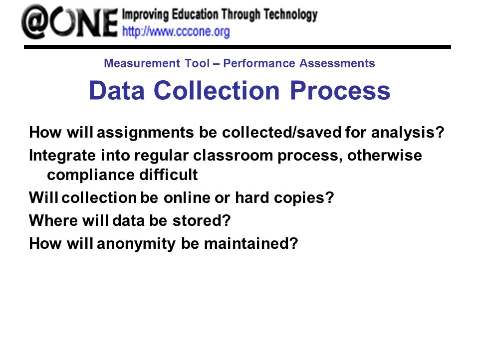 Measurement Tool – Performance Assessments Data Collection Process How will assignments be collected/saved for analysis.