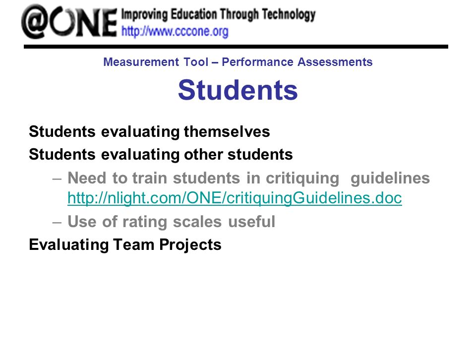 Measurement Tool – Performance Assessments Students Students evaluating themselves Students evaluating other students –Need to train students in critiquing guidelines http://nlight.com/ONE/critiquingGuidelines.doc http://nlight.com/ONE/critiquingGuidelines.doc –Use of rating scales useful Evaluating Team Projects