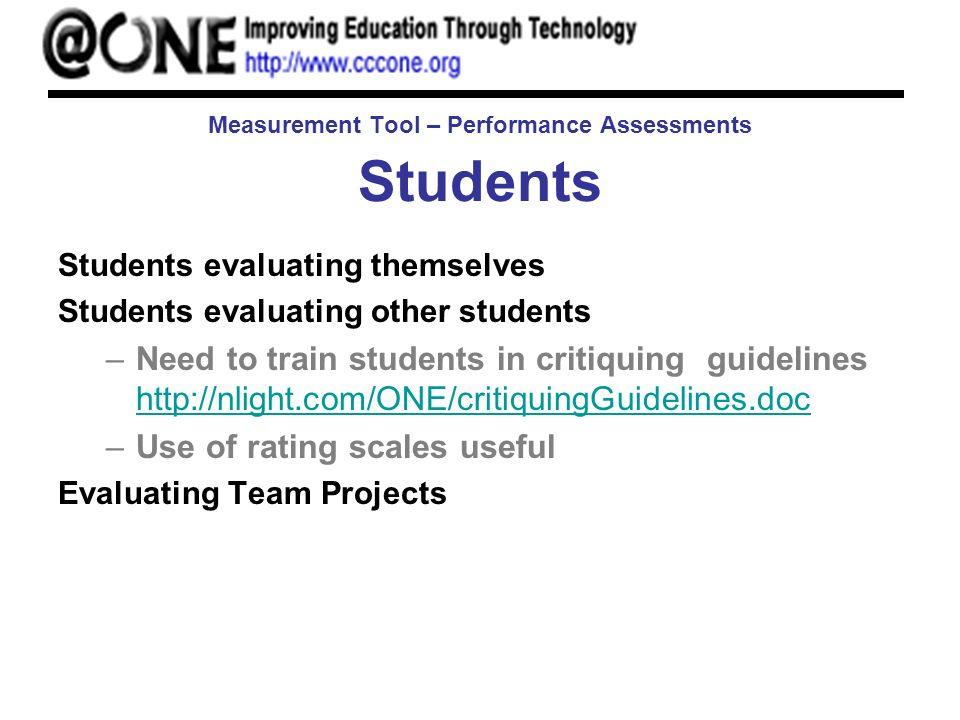 Measurement Tool – Performance Assessments Students Students evaluating themselves Students evaluating other students –Need to train students in criti