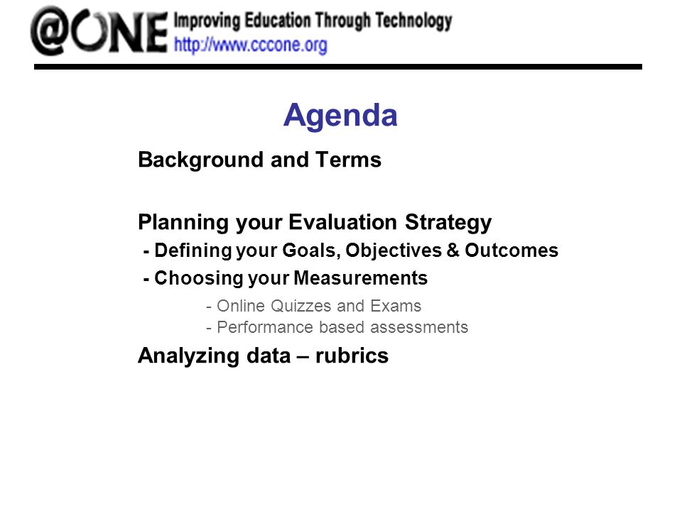 Agenda Background and Terms Planning your Evaluation Strategy - Defining your Goals, Objectives & Outcomes - Choosing your Measurements - Online Quizzes and Exams - Performance based assessments Analyzing data – rubrics