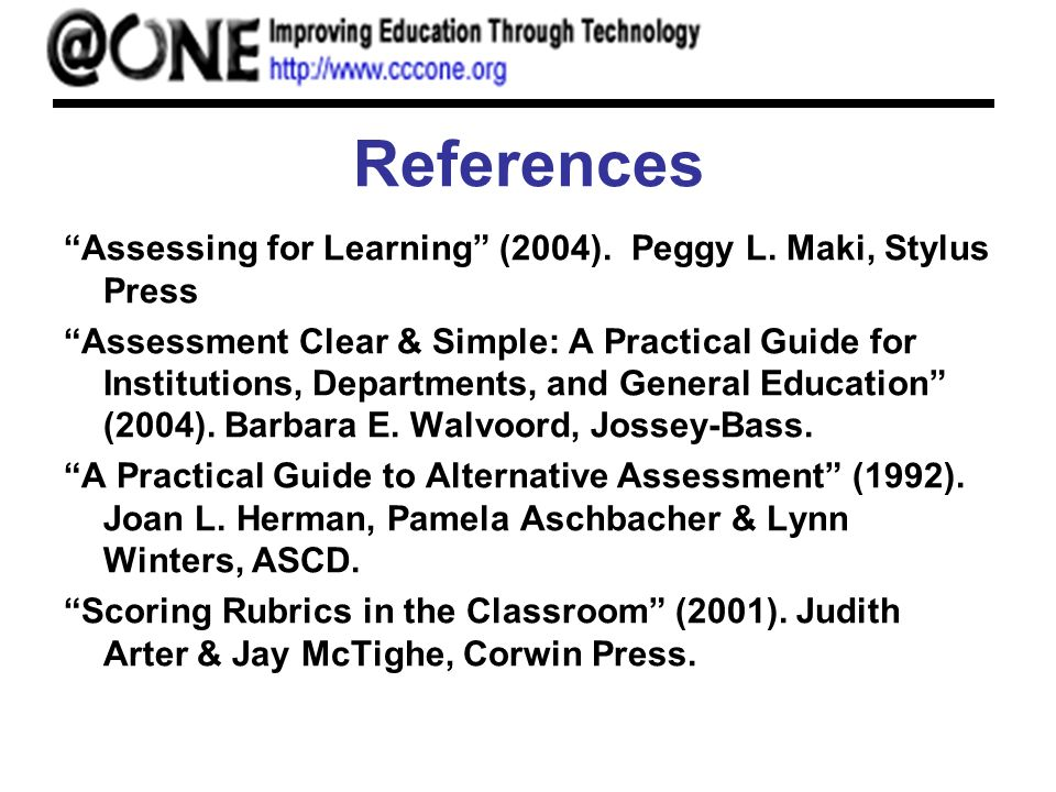 References Assessing for Learning (2004). Peggy L. Maki, Stylus Press Assessment Clear & Simple: A Practical Guide for Institutions, Departments, and