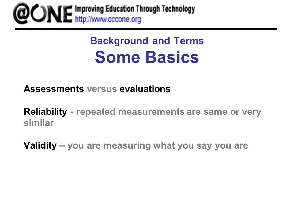 Background and Terms Some Basics Assessments versus evaluations Reliability - repeated measurements are same or very similar Validity – you are measur