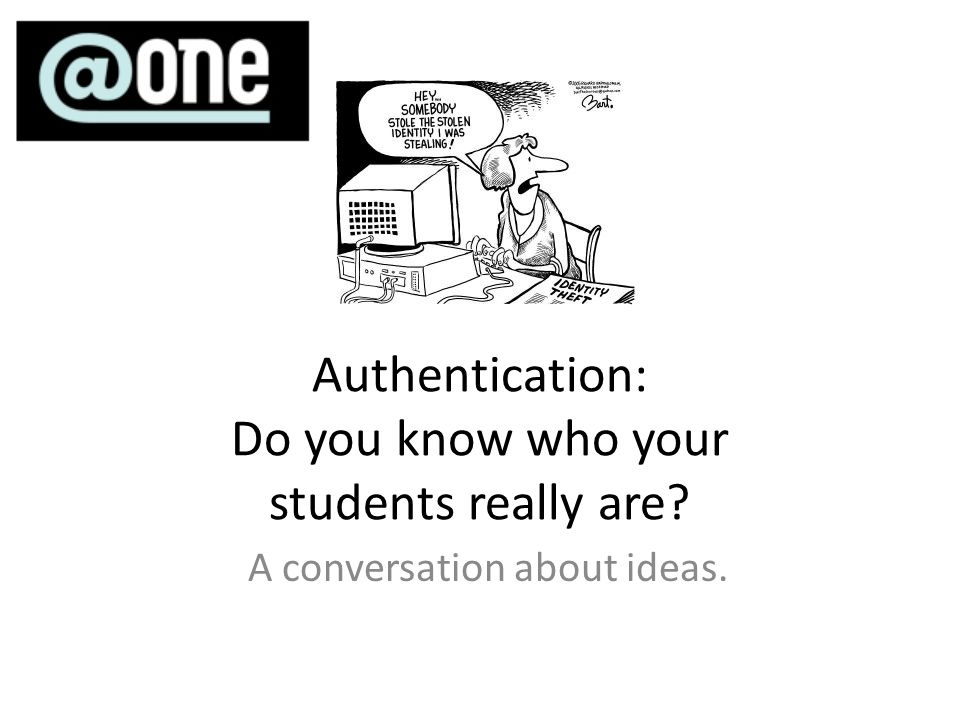 Authentication: Do you know who your students really are? A conversation about ideas.